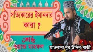 মাওলানা নূর উদ্দিন গাজী ওয়াজ মাহফিল । সত্যিকারের ইমানদার কারা ? Best Bangla Waz Mahfil 2019