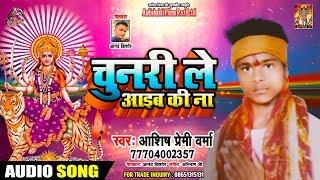 चुनरी ले आईब की ना - Aashish Premi Verma -  Chunri Le Aayib Ki Na - Bhojpuri Devi Geet 2019