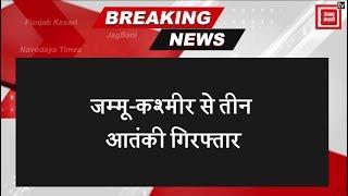 Breaking: Jammu-Kashmir पुलिस ने की आतंकी साजिश नाकाम, तीन आतंकी गिरफ्तार