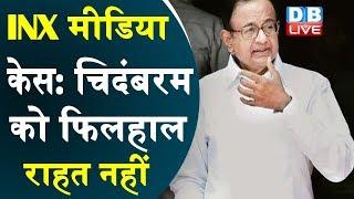 INX Media Case: P. Chidambaram को फिलहाल राहत नहीं |#DBLIVE