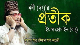 নবীর (দঃ) প্রতীক ইমাম হোসাইন (রাঃ) | Abu sufian new Waz | আবু সুফিয়ান আল কাদেরী | Bangla Waz
