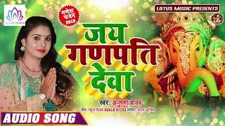 गणेश चतुर्थी स्पेशल - Ganesh Chaturthi 2019 Special Songs - Jai Ganpati Deva !! Anupama Yadav