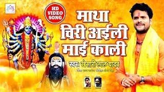 #Khesari_Lal Yadav इस साल का ब्लास्ट करने वाला देवी गीत -माथा चिरि अइली माई काली |Bhojpuri Devi Geet
