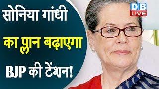 Sonia Gandhi का प्लान बढ़ाएगा BJP की टेंशन !#DBLIVE
