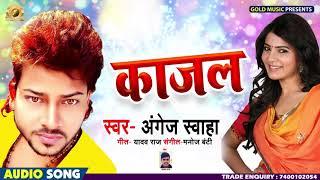 Angej Swaha का New भोजपुरी Hit Song - काजल - Kajal - Bhojpuri New Hit Songs 2019