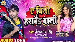 Neelkamal Singh #New #Bhojpuri Song | ए बिना हसबैंड वाली Ae Bina Husband Wali | Bhojpuri Songs 2019