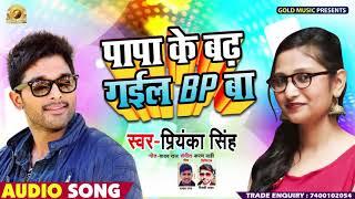 Priyanka Singh का हिट सांग - पापा के बढ़ गइल बी पी बॉ - Papa Ke Badh Gail Bp Ba - Bhojpuri Song 2019