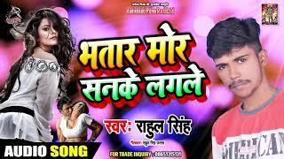 भतार मोर सनके लगले - Rahul Singh - Bhatar Mor Sanke Lagle - Bhojpuri New Songs