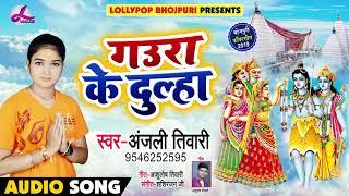 Anjali Tiwari  - Gaura Ke Dulha - गउरा के दुल्हा - Bolbam Song