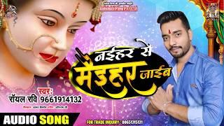 नइहरे से मैइहर जाईब - Royal Ravi - Naihare Se Maihar Jawib - New Navratri Superhit Song 2019