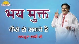 भय मुक्त कैसे हो सकते है - डर से मुक्ति कैसे पाए - Sadhguru Sakshi shre ji !!