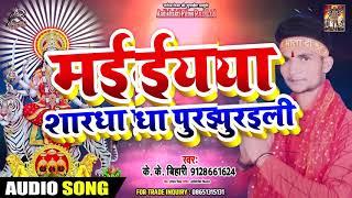 मईया शरधा पूरीइली  - K.K.Bihari - Maiya Sarda Purwali - Special Navratri Songs 2019
