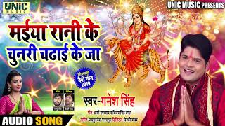 भक्ति देवी गीत - Ganesh Singh - मइया रानी के चुनरी चढ़ाई के जा - Bhojpuri bhakti Song - गणेश सिंह