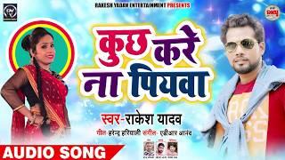 कुछ करे ना पियवा - Rakesh Yadav - Kuch Kare Na Piyawa -  Bhojpuri Song