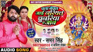 Samar Singh | Kavita Yadav | New Devi Geet ( Navratri ) | चला बेचल जाई नरियल चुनरिया ए जान