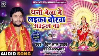Dinu Lal Yadav का New Devi Geet 2019 - धनी मेला में लइका चोरवा आईल बा - Navratri Special Song