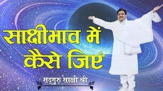 How to live in witness - साक्षीभाव में कैसे जिए - Sadhguru sakshi ji