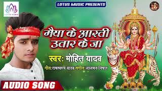 #Mohit Yadav - मईया के आरती उतार के जा | Maiya Ke Aarti Utaar Ke Ja | New Bhojpuri Devi Geet 2019