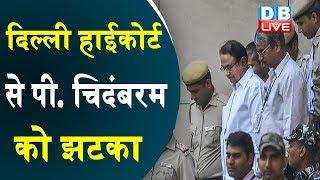 INX Media case: Delhi HC denies bail to Chidambaram | दिल्ली हाईकोर्ट से पी. चिदंबरम को झटका