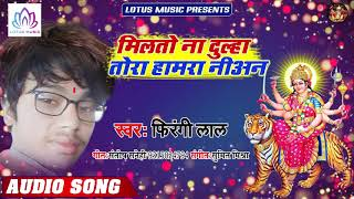 #Firangi Lal -  मिलतो ना दूल्हा तोरा हमरा नियन | Milto Na Dulha Tora Hamara Niyan | New Devi Geet