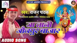 #Rajan Pathak - जा तानी जौनपुर बज़ार | Ja Tani Jaunpur Bazzar | New Bhojpuri Devi Geet 2019