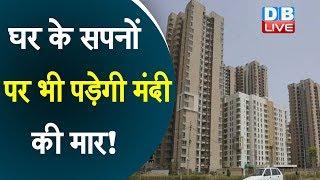 घर के सपनों पर भी पड़ेगी मंदी की मार! | Real estate sector is facing cash crisis in Indian economy