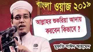 Mufty Sayeed Ahmed Waz Mahfil 2019 | আল্লাহর শুকরিয়া আদায় করবেন কিভাবে | New Bangla Waz Mahfil