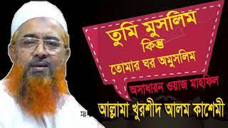 Allama Khurshid Alom Kasemi Waz | তুমি মুসলিম কিন্তু তোমার ঘর অমুসলিম | Bangla Waz Mahfil 2019