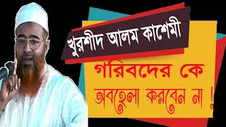 Allama Khurshid Alom Kasemi Waz | গরিবদেরকে অবহেলা করবেন না | New Bangla Waz | Bangla Waz Mahfil
