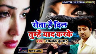 Rota Hai Dil Tumhe Yaad Karke - Alok Kumar | Latest Hindi Sad Song 2019 | Best Ever Sad Songs