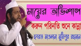মায়ের অভিশাপে করুন পরিনতি । Hajarat mawlana Mojibur Rahman Waz Mahfil 2019 | New Bangla  Waz Mahfil