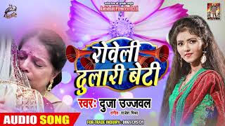 रोवेली दुलारी बेटी - #Dujja Ujjwal - विवाह गीत - Roweli Dulari Beti - Bhojpuri New Song 2019