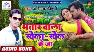 #Abhinandan Bihari - भतार वाला खेला खेल के जा | Bhatar Wala Khela-Khel Ke Ja- New Bhojpuri Song 2019