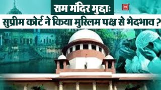Ayodhya Ram Mandir-Babri Masjid विवाद: सुप्रीम कोर्ट ने किया मुस्लिम पक्ष से भेदभाव ?