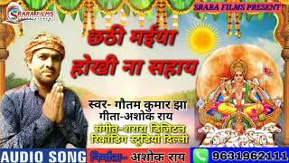 Gautam Kumar Jha का न्यू छठ गीत 2019 || छठी मईया होखी न सहाय || Chhathi Maiya Hokhi Na Sahay