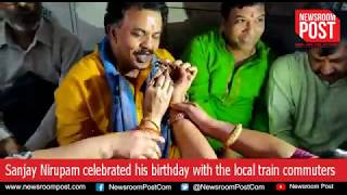Mumbai Congress President Sanjay Nirupam Celebrated his Birthday on a local train.