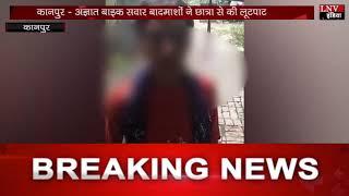 कानपुर - अज्ञात बाइक सवार बादमाशों ने छात्रा से की लूटपाट