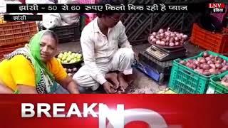 झांसी - 50 से 60 रुपए किलो बिक रही है प्याज़