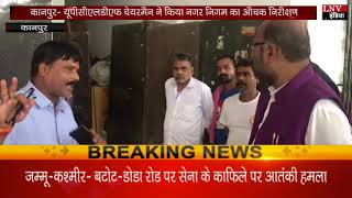 कानपुर- यूपीसीएलडीएफ चेयरमैन ने किया नगर निगम का औचक निरीक्षण