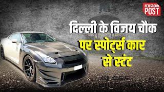#Delhi: विजय चौक पर स्पोर्ट्स कार से स्टंट करने वाले युवक की हुई पहचान, वायरल हुआ था Video