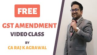 FREE GST Amendment Video Class By CA Raj K Agrawal