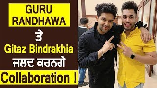 Guru Randhawa ਤੇ Gitaz Bindrakhia ਜਲਦ ਕਰਨਗੇ Collaboration | Dainik Savera