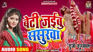 विदाई गीत - बेटी जईबू ससुरवा - Duja Ujjwal - Beti Jayebu Sasurwa - Bhojpuri hit Vivah geet 2019
