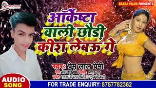 Prem Lal Premi का मैथिली साँग 2019 || आॅर्केष्टा वाली छौड़ी कीश लेबऊ गे || Aurkeshta Wali Chhaudi