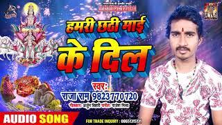 Chath Geet 2019 - हमरी छठी माई के दिल Hamari Chathi Mai ke Dil - Raja Ram