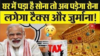 Notebandi के बाद मोदी सरकार की आपके Gold पर नज़र ? घर में रखे सोने पर लगेगा Tax और जुर्माना