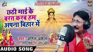 Anil Akela - पारम्परिक छठ  - छठी माई के बरत करब हम अपना बिहार में - Full Audio Song - 2019