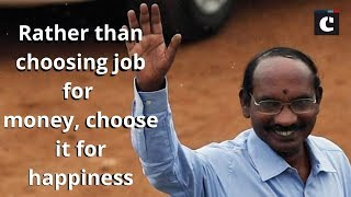 Rather than choosing job for money, choose it for happiness_ K Sivan