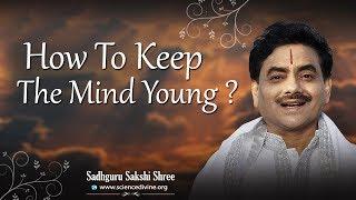 चित्त को युवा कैसे रखे ? - How to keep the mind young? - Sadhguru Sakshi Ram Kripal Ji