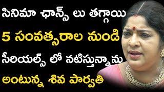 సినిమా ఛాన్స్ లు తగ్గాయి 5 సంవత్సరాల నుండి సీరియల్స్ లో నటిస్తున్నాను అంటున్న శివ పార్వతి
